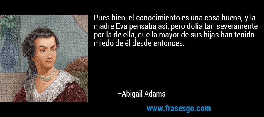 Pues bien, el conocimiento es una cosa buena, y la madre Eva pensaba así, pero dolía tan severamente por la de ella, que la mayor de sus hijas han tenido miedo de él desde entonces. – Abigail Adams