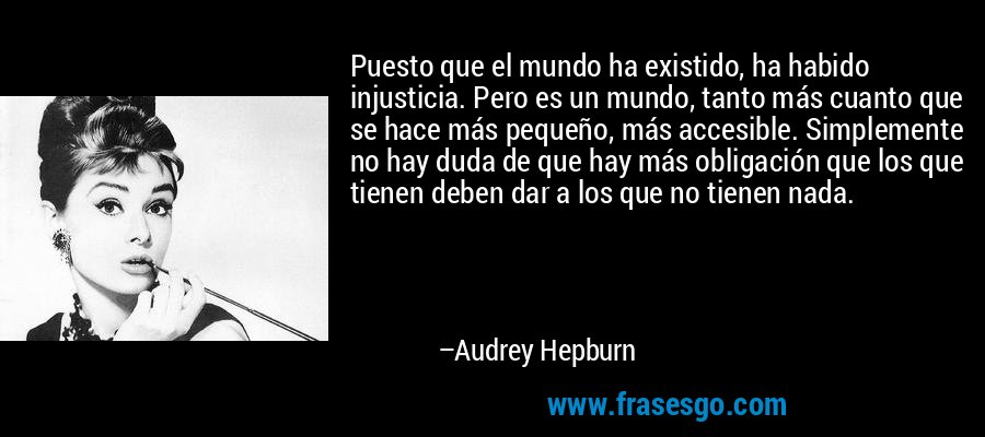 Puesto que el mundo ha existido, ha habido injusticia. Pero es un mundo, tanto más cuanto que se hace más pequeño, más accesible. Simplemente no hay duda de que hay más obligación que los que tienen deben dar a los que no tienen nada. – Audrey Hepburn