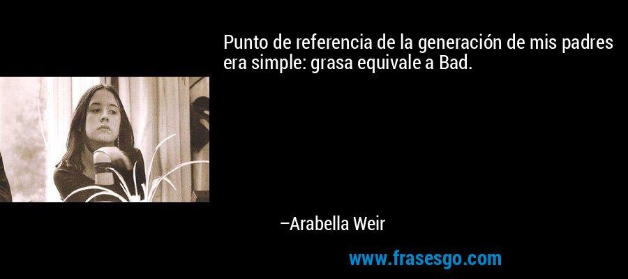Punto de referencia de la generación de mis padres era simple: grasa equivale a Bad. – Arabella Weir