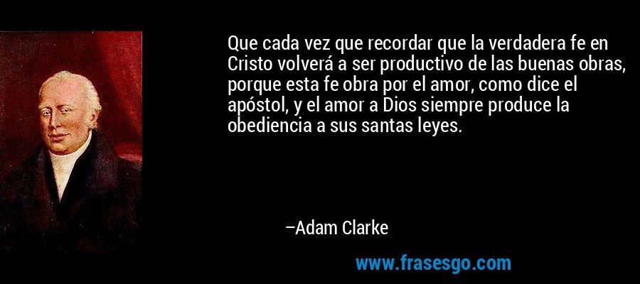 Que cada vez que recordar que la verdadera fe en Cristo volverá a ser productivo de las buenas obras, porque esta fe obra por el amor, como dice el apóstol, y el amor a Dios siempre produce la obediencia a sus santas leyes. – Adam Clarke