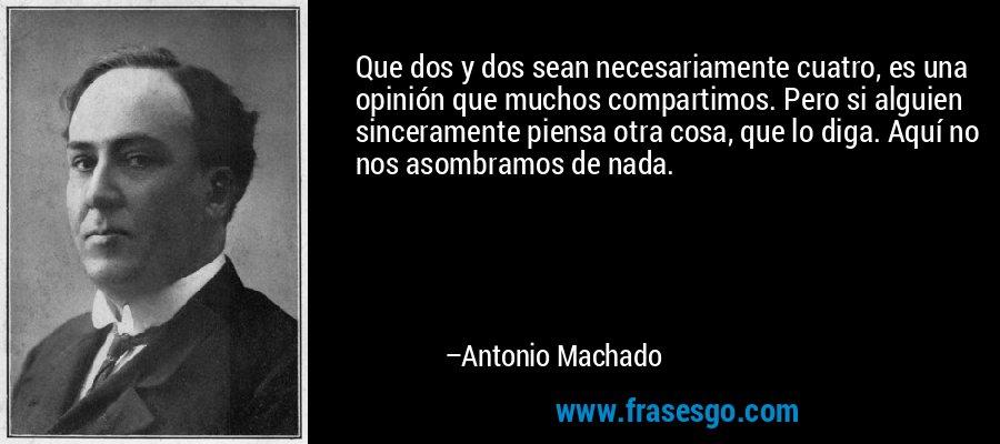Que dos y dos sean necesariamente cuatro, es una opinión que muchos compartimos. Pero si alguien sinceramente piensa otra cosa, que lo diga. Aquí no nos asombramos de nada. – Antonio Machado