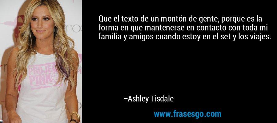 Que el texto de un montón de gente, porque es la forma en que mantenerse en contacto con toda mi familia y amigos cuando estoy en el set y los viajes. – Ashley Tisdale