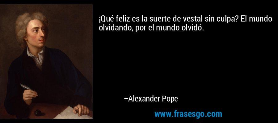 ¡Qué feliz es la suerte de vestal sin culpa? El mundo olvidando, por el mundo olvidó. – Alexander Pope