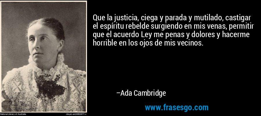 Que la justicia, ciega y parada y mutilado, castigar el espíritu rebelde surgiendo en mis venas, permitir que el acuerdo Ley me penas y dolores y hacerme horrible en los ojos de mis vecinos. – Ada Cambridge