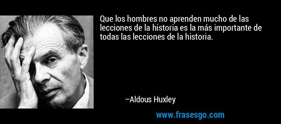 Que los hombres no aprenden mucho de las lecciones de la historia es la más importante de todas las lecciones de la historia. – Aldous Huxley