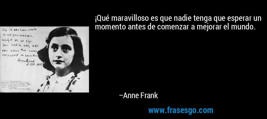 ¡Qué maravilloso es que nadie tenga que esperar un momento antes de comenzar a mejorar el mundo. – Anne Frank