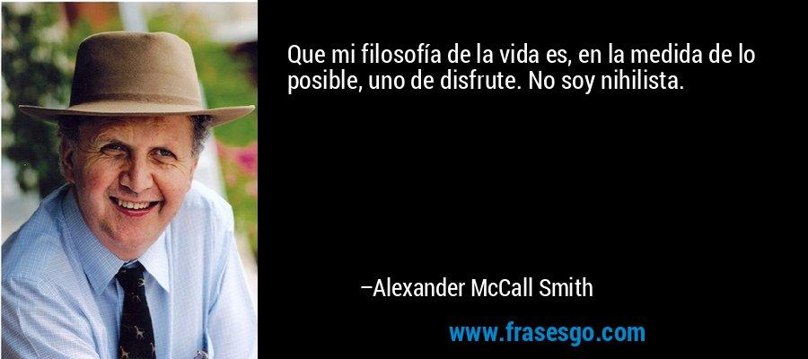 Que mi filosofía de la vida es, en la medida de lo posible, uno de disfrute. No soy nihilista. – Alexander McCall Smith