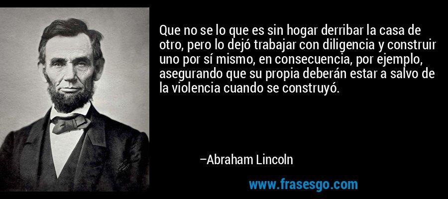 Que no se lo que es sin hogar derribar la casa de otro, pero lo dejó trabajar con diligencia y construir uno por sí mismo, en consecuencia, por ejemplo, asegurando que su propia deberán estar a salvo de la violencia cuando se construyó. – Abraham Lincoln