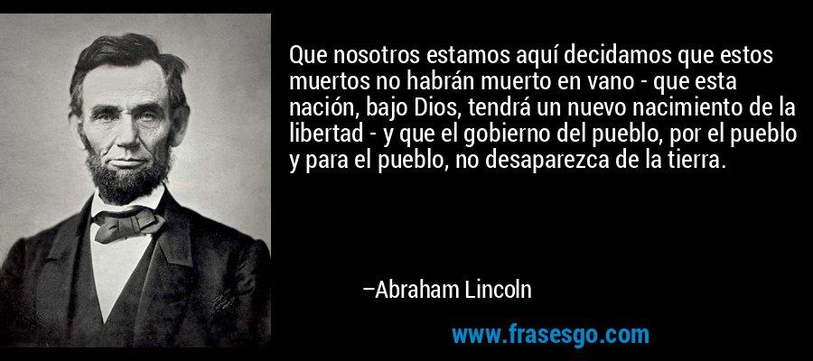Que nosotros estamos aquí decidamos que estos muertos no habrán muerto en vano - que esta nación, bajo Dios, tendrá un nuevo nacimiento de la libertad - y que el gobierno del pueblo, por el pueblo y para el pueblo, no desaparezca de la tierra. – Abraham Lincoln