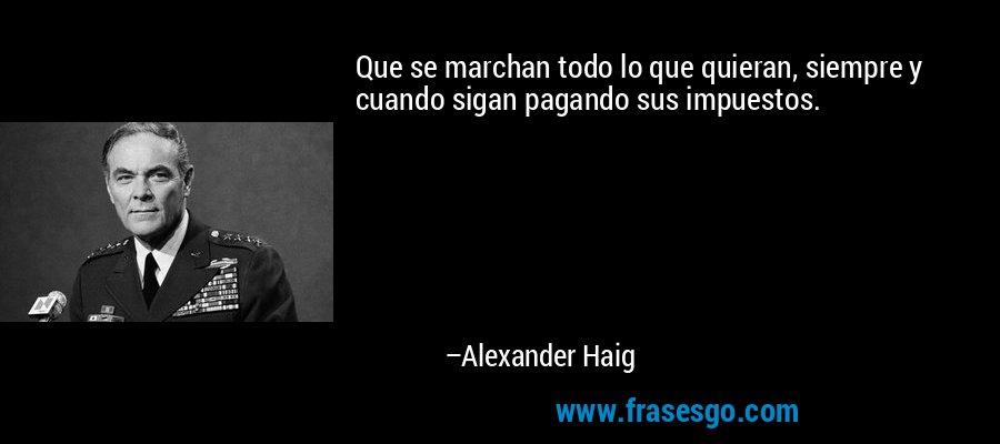 Que se marchan todo lo que quieran, siempre y cuando sigan pagando sus impuestos. – Alexander Haig