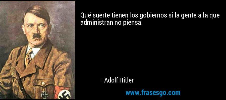 Qué suerte tienen los gobiernos si la gente a la que administran no piensa. – Adolf Hitler