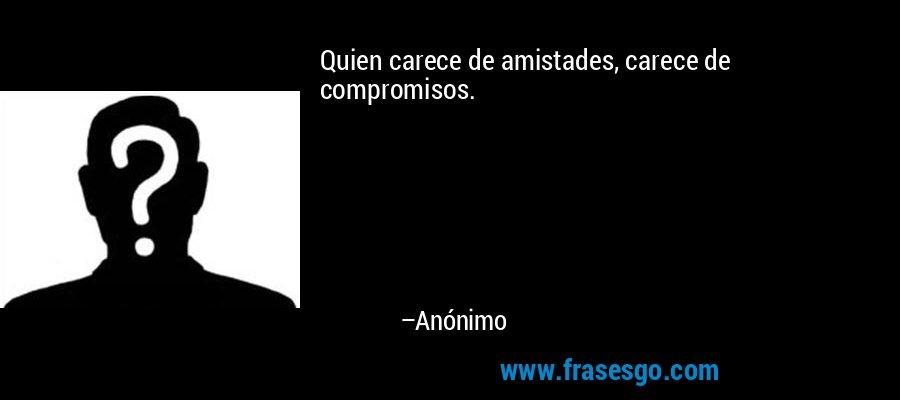 Quien carece de amistades, carece de compromisos. – Anónimo