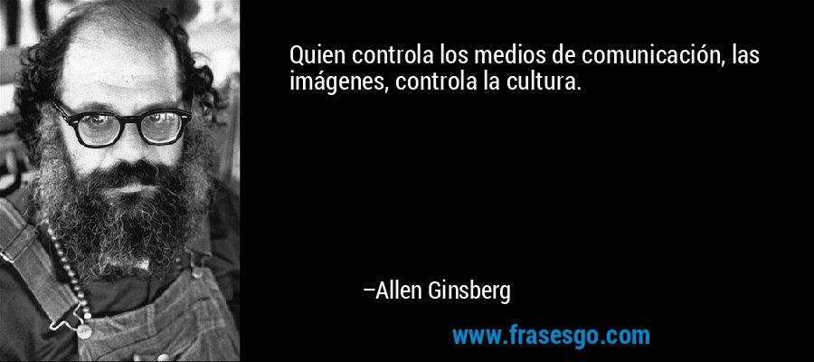 Quien controla los medios de comunicación, las imágenes, controla la cultura. – Allen Ginsberg