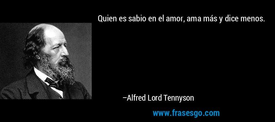 Quien es sabio en el amor, ama más y dice menos. – Alfred Lord Tennyson