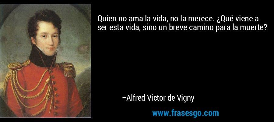Quien no ama la vida, no la merece. ¿Qué viene a ser esta vida, sino un breve camino para la muerte? – Alfred Victor de Vigny