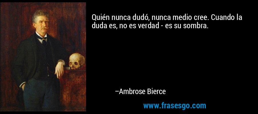 Quién nunca dudó, nunca medio cree. Cuando la duda es, no es verdad - es su sombra. – Ambrose Bierce