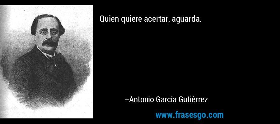 Quien quiere acertar, aguarda. – Antonio García Gutiérrez
