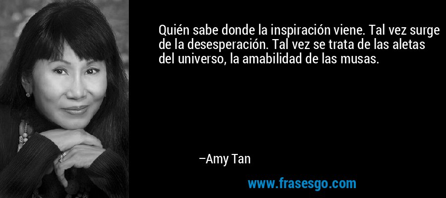 Quién sabe donde la inspiración viene. Tal vez surge de la desesperación. Tal vez se trata de las aletas del universo, la amabilidad de las musas. – Amy Tan