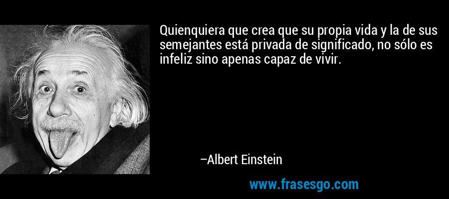 Quienquiera que crea que su propia vida y la de sus semejantes está privada de significado, no sólo es infeliz sino apenas capaz de vivir. – Albert Einstein