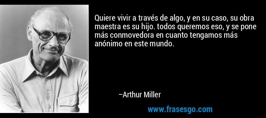 Quiere vivir a través de algo, y en su caso, su obra maestra es su hijo. todos queremos eso, y se pone más conmovedora en cuanto tengamos más anónimo en este mundo. – Arthur Miller