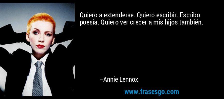 Quiero a extenderse. Quiero escribir. Escribo poesía. Quiero ver crecer a mis hijos también. – Annie Lennox