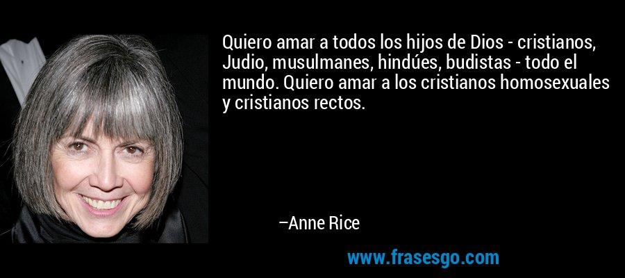 Quiero amar a todos los hijos de Dios - cristianos, Judio, musulmanes, hindúes, budistas - todo el mundo. Quiero amar a los cristianos homosexuales y cristianos rectos. – Anne Rice
