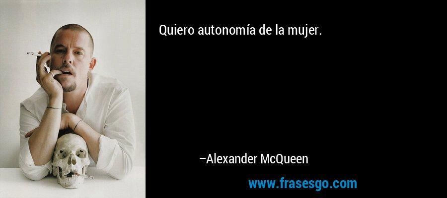 Quiero autonomía de la mujer. – Alexander McQueen