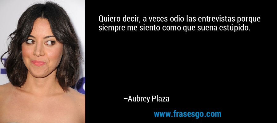 Quiero decir, a veces odio las entrevistas porque siempre me siento como que suena estúpido. – Aubrey Plaza