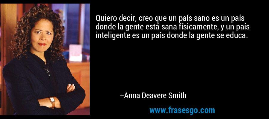 Quiero decir, creo que un país sano es un país donde la gente está sana físicamente, y un país inteligente es un país donde la gente se educa. – Anna Deavere Smith