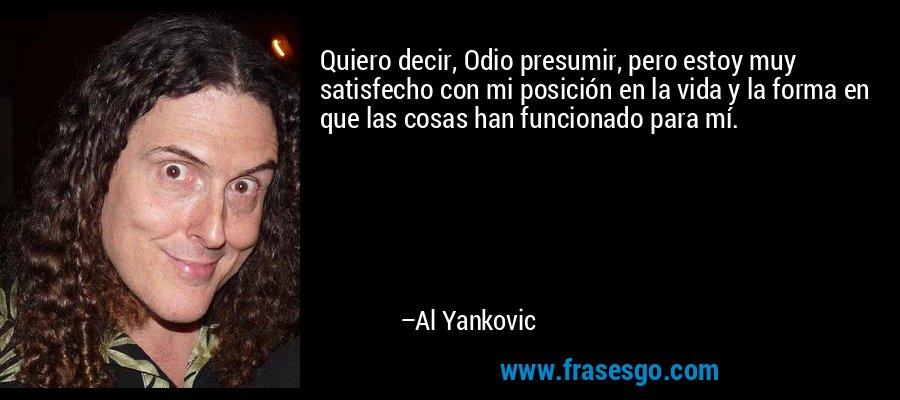 Quiero decir, Odio presumir, pero estoy muy satisfecho con mi posición en la vida y la forma en que las cosas han funcionado para mí. – Al Yankovic