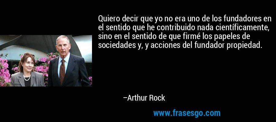 Quiero decir que yo no era uno de los fundadores en el sentido que he contribuido nada científicamente, sino en el sentido de que firmé los papeles de sociedades y, y acciones del fundador propiedad. – Arthur Rock