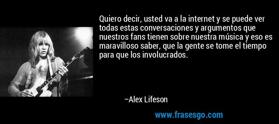 Quiero decir, usted va a la internet y se puede ver todas estas conversaciones y argumentos que nuestros fans tienen sobre nuestra música y eso es maravilloso saber, que la gente se tome el tiempo para que los involucrados. – Alex Lifeson