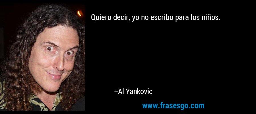 Quiero decir, yo no escribo para los niños. – Al Yankovic