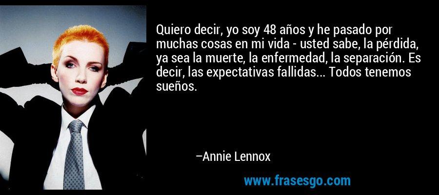 Quiero decir, yo soy 48 años y he pasado por muchas cosas en mi vida - usted sabe, la pérdida, ya sea la muerte, la enfermedad, la separación. Es decir, las expectativas fallidas... Todos tenemos sueños. – Annie Lennox