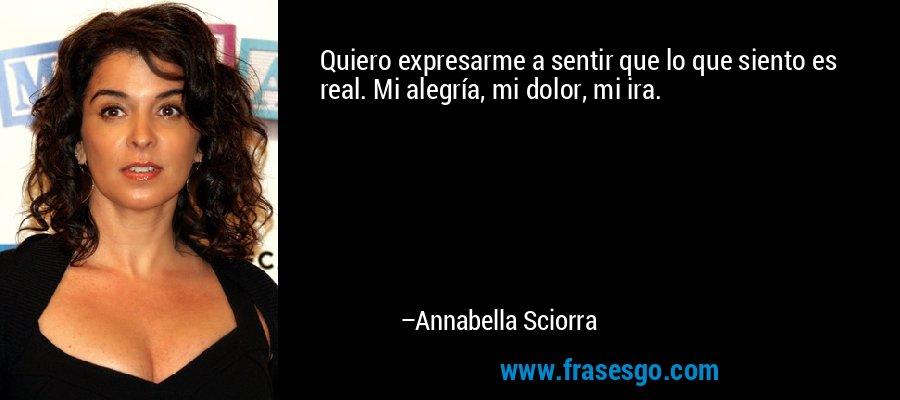 Quiero expresarme a sentir que lo que siento es real. Mi alegría, mi dolor, mi ira. – Annabella Sciorra