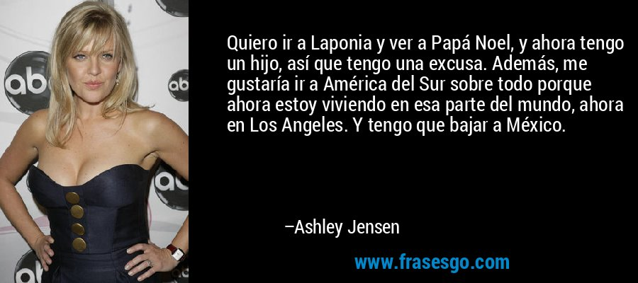 Quiero ir a Laponia y ver a Papá Noel, y ahora tengo un hijo, así que tengo una excusa. Además, me gustaría ir a América del Sur sobre todo porque ahora estoy viviendo en esa parte del mundo, ahora en Los Angeles. Y tengo que bajar a México. – Ashley Jensen