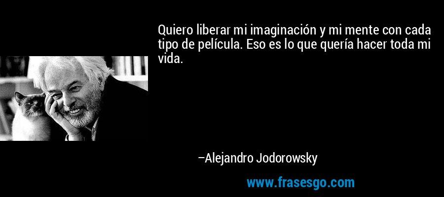Quiero liberar mi imaginación y mi mente con cada tipo de película. Eso es lo que quería hacer toda mi vida. – Alejandro Jodorowsky