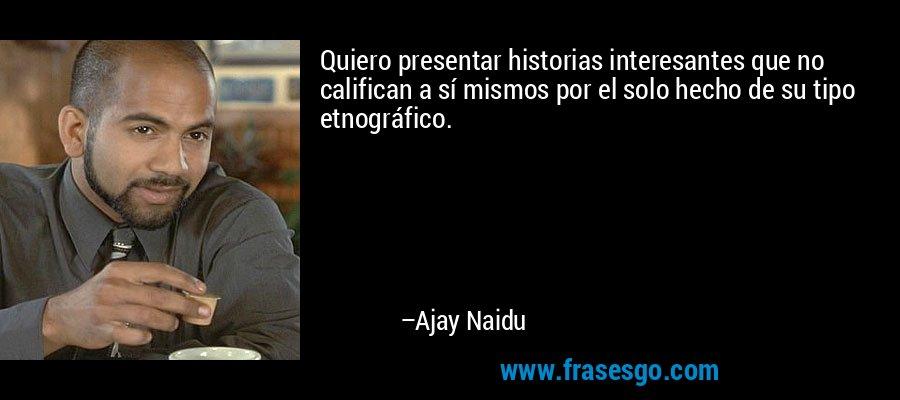 Quiero presentar historias interesantes que no califican a sí mismos por el solo hecho de su tipo etnográfico. – Ajay Naidu