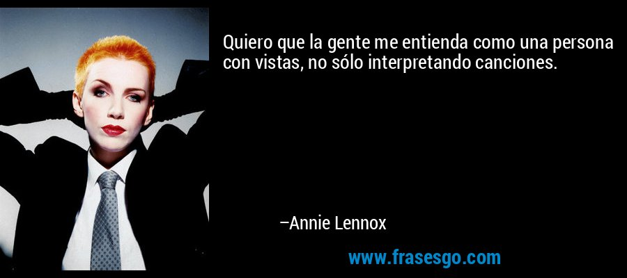 Quiero que la gente me entienda como una persona con vistas, no sólo interpretando canciones. – Annie Lennox