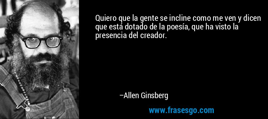 Quiero que la gente se incline como me ven y dicen que está dotado de la poesía, que ha visto la presencia del creador. – Allen Ginsberg