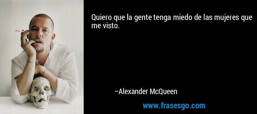 Quiero que la gente tenga miedo de las mujeres que me visto. – Alexander McQueen