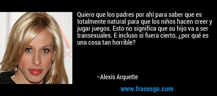 Quiero que los padres por ahí para saber que es totalmente natural para que los niños hacen creer y jugar juegos. Esto no significa que su hijo va a ser transexuales. E incluso si fuera cierto, ¿por qué es una cosa tan horrible? – Alexis Arquette