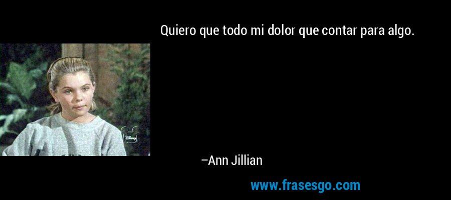 Quiero que todo mi dolor que contar para algo. – Ann Jillian