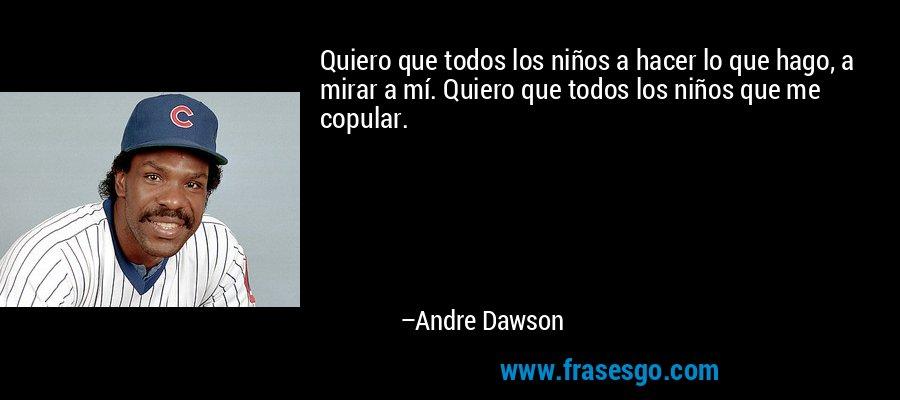 Quiero que todos los niños a hacer lo que hago, a mirar a mí. Quiero que todos los niños que me copular. – Andre Dawson
