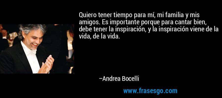 Quiero tener tiempo para mí, mi familia y mis amigos. Es importante porque para cantar bien, debe tener la inspiración, y la inspiración viene de la vida, de la vida. – Andrea Bocelli