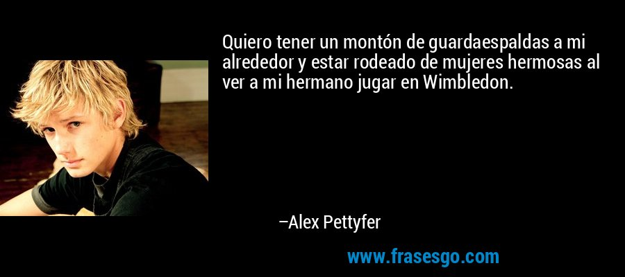 Quiero tener un montón de guardaespaldas a mi alrededor y estar rodeado de mujeres hermosas al ver a mi hermano jugar en Wimbledon. – Alex Pettyfer