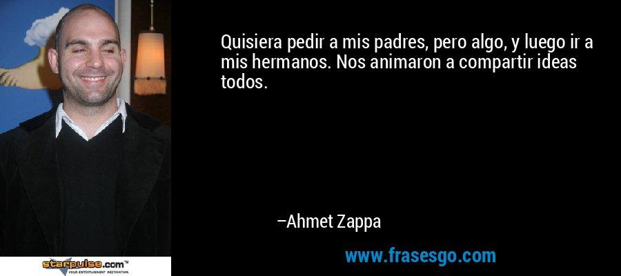 Quisiera pedir a mis padres, pero algo, y luego ir a mis hermanos. Nos animaron a compartir ideas todos. – Ahmet Zappa