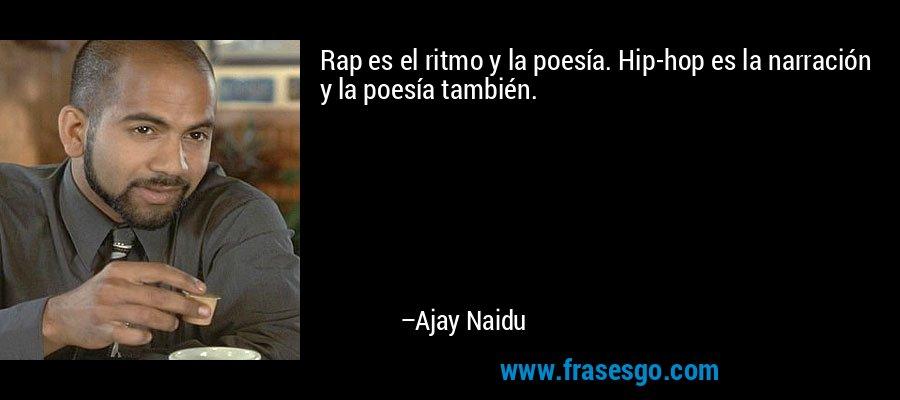 Rap es el ritmo y la poesía. Hip-hop es la narración y la poesía también. – Ajay Naidu