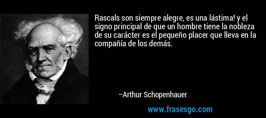 Rascals son siempre alegre, es una lástima! y el signo principal de que un hombre tiene la nobleza de su carácter es el pequeño placer que lleva en la compañía de los demás. – Arthur Schopenhauer
