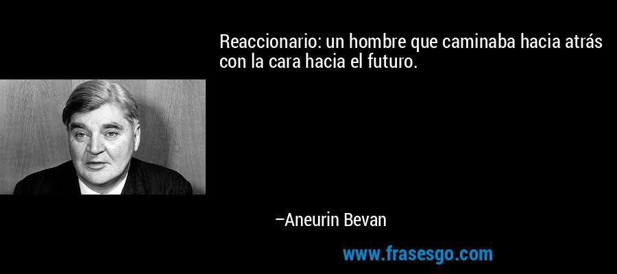 Reaccionario: un hombre que caminaba hacia atrás con la cara hacia el futuro. – Aneurin Bevan